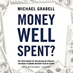 Money Well Spent?: The Truth behind the Trillion-Dollar Stimulus, the Biggest Economic Recovery Plan in History | Michael Grabell
