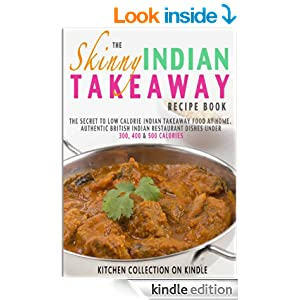 The Skinny Indian Takeaway Recipe Book: Authentic British Indian Restaurant Dishes Under 300, 400 And 500 Calories. The Secret To Low Calorie Indian Takeaway ... Food At Home. (Kitchen Collection On Kindle)