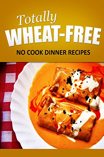 Totally Wheat Free - No Cook Dinner Recipes: Wheat Free Cooking for the Wheat Free Grain Free, Wheat Free Dairy Free lifestyle