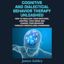 Cognitive and Dialectical Behavior Therapy Unleashed: How to Regulate Your Emotions, Control Your Mood and Change Your Behavior Through Mindfulness Awareness (       UNABRIDGED) by James Ashley Narrated by Lauren McMahon
