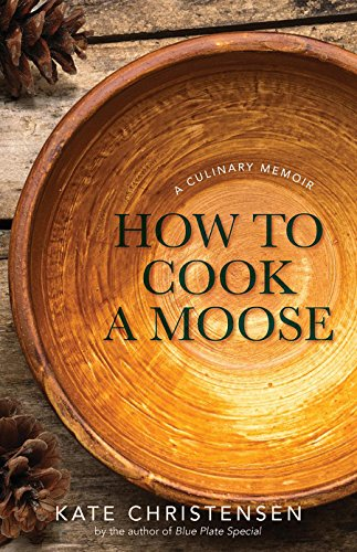 How to Cook A Moose: A Culinary Memoir by Kate Christensen