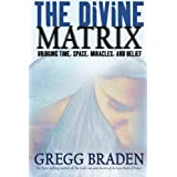 The Divine Matrix: Bridging Time, Space, Miracles, and Belief ~ Gregg Braden