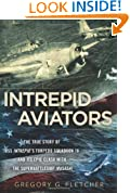 Intrepid Aviators: The True Story of U.S.S. Intrepid's Torpedo Squadron 18 and Its Epic Clash With the Superbattleship Musashi