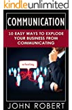 Communication: 10 Easy Ways to Explode Your Business From Communicating (Make More Money, Build Amazing Social and Soft Skills, Increase Your Emotional and Social Intelligence)