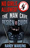 The Man Cave Design Guide: Everything You Need To Know About Building, Designing, And Decorating Your Man Cave