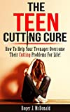 The Teen Cutting Cure:  A Parents Guide To Helping Their Teen Overcome Their Cutting Problems For Life!: How To Help Your Teen Overcome Their Cutting Problems For Life!