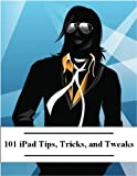 101 iPad Tips, Tricks and Tweaks: A Guide to Essential Apps and Everything Else You Didnt Know the iPad Can Do