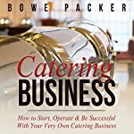 Catering Business: How to Start, Operate & Be Successful With Your Very Own Catering Business | Bowe Packer