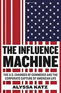 The Influence Machine: The U.S. Chamber of Commerce and the Corporate Capture of American Life from Spiegel & Grau