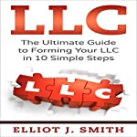 LLC: The Ultimate Guide to Forming Your LLC in 10 Simple Steps | Elliot J. Smith