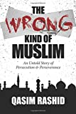 The Wrong Kind of Muslim: An Untold Story of Persecution & Perseverance