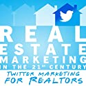 Real Estate Marketing in the 21st Century: Twitter Marketing for Realtors (Real Estate Marketing Series) Audiobook by Michael Smythe Narrated by Adam Lofbomm