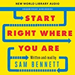 Start Right Where You Are: How Little Changes Can Make a Big Difference for Overwhelmed Procrastinators, Frustrated Overachievers, and Recovering Perfectionists | Sam Bennett