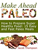 Make Ahead Paleo: How to Prepare Super Healthy Food: 15 Easy and Fast Paleo Meals (Make Ahead Paleo, paleo diet, paleo)