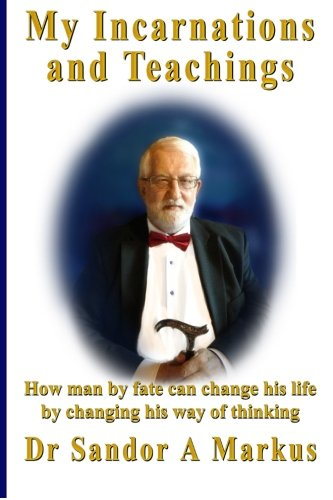 My Incarnations and Teachings: How man by fate can change his life by changing his way of thinking