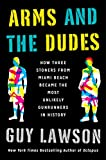 Arms and the Dudes: How Three Stoners from Miami Beach Became the Most Unlikely Gunrunners in History