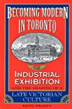Becoming Modern in Toronto: The Industrial Exhibition and the Shaping of a Late Victorian Culture