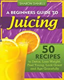 Image of A Beginners Guide To Juicing: 50 Recipes To Detox, Lose Weight, Feel Young, Look Great And Age Gracefully (The Juicing Solution) (Volume 1)