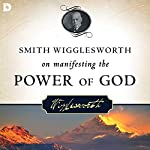 Smith Wigglesworth on Manifesting the Power of God: Walking in God's Anointing Every Day of the Year | Smith Wigglesworth