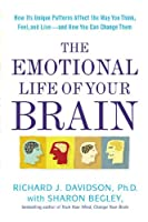 The Emotional Life of Your Brain: How Its Unique Patterns Affect the Way You Think, Feel, and Live--and How You Can Change Them