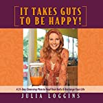 It Takes Guts to Be Happy: A 21 Day Cleansing Plan to Heal Your Belly & Recharge Your Life | Julia Loggins