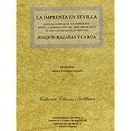 La imprenta en Sevilla: Noticias Inéditas de sus impresores desde la introducción del arte tipográfico en esta...