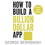 How to Build a Billion Dollar App: Discover the secrets of the most successful entrepreneurs of our time | George Berkowski