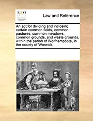 An ACT for Dividing and Inclosing Certain Common Fields, Common Pastures, Common Meadows, Common Grounds, and Waste Grounds, Within the Parish of Wolfhampcote, in the County of Warwick.
