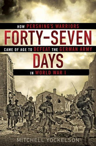 Forty-Seven Days: How Pershing's Warriors Came of Age to Defeat the German Army in World War I (The United States In World War I compare prices)