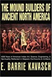 The Mound Builders of Ancient North America: 4000 Years of American Indian Art, Science, Engineering, & Spirituality Reflected in Majestic Earthworks & Artifacts