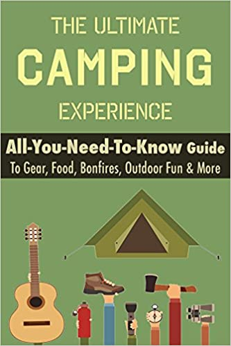 Camping: The Ultimate Camping Experience: Your All-You-Need-To-Know Guide To Gear, Food, Bonfires, Outdoor Fun & More