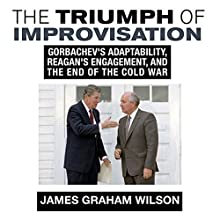 The Triumph of Improvisation: Gorbachev's Adaptability, Reagan's Engagement, and the End of the Cold War Audiobook by James Graham Wilson Narrated by Graham Christian Barnard
