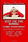 Keep the Fire Burning: Avoiding Teacher Burnout: Tips & Strategies From Real Teachers (The Educator's Room Presents..)