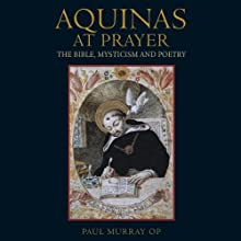 Aquinas at Prayer: The Bible, Mysticism and Poetry (       UNABRIDGED) by Paul Murray OP Narrated by Paul Murray OP