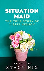 Situation Maid - From Cotton Fields to President Reagan's Western White House: The Remarkable Story of Lillie Nelson
