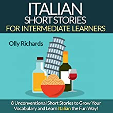 Italian Short Stories for Intermediate Learners: Eight Unconventional Short Stories to Grow Your Vocabulary and Learn Italian the Fun Way! Audiobook by Olly Richards Narrated by Federico Borghi