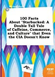 img - for 100 Facts about Starbucked: A Double Tall Tale of Caffeine, Commerce, and Culture That Even the CIA Doesn't Know book / textbook / text book