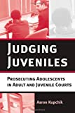 Judging Juveniles: Prosecuting Adolescents in Adult and Juvenile Courts (New Perspectives in Crime, Deviance, and Law) (0814747744) by Aaron Kupchik