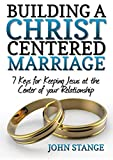 img - for Building a Christ Centered Marriage: 7 Keys for Keeping Jesus at the Center of your Relationship book / textbook / text book