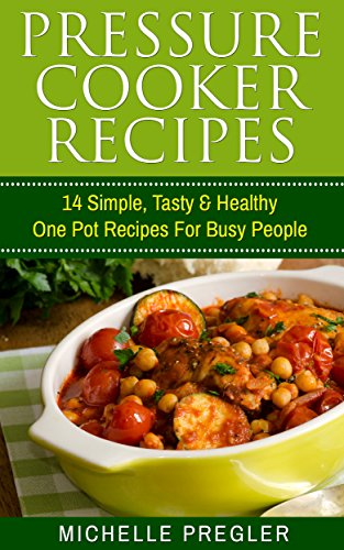 Pressure Cooker Recipes: 14 Simple, Tasty & Healthy One Pot Recipes For Busy People (Pressure Cooker, Crock Pot, Slow Cooker, Instant Pot Cookbook) by Michelle Pregler