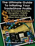 The Ultimate Guide To Inflating Your Tradeshow Profits, How to Increase Branding, Recognition, Visibility, Customer Loyalty & Attract More Attention With ... Guide To Inflating Your Profits Book 1)