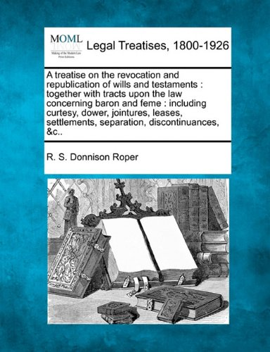 A treatise on the revocation and republication of wills and testaments: together with tracts upon the law concerning baron and feme : including ... separation, discontinuances, &c..