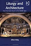 Liturgy and Architecture: From Early Church to the Middle Ages (Liturgy, Worship & Society Series)