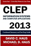 CLEP Information Systems and Computer Applications - 2013: Condensed Summary and Test Prep Guide