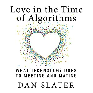 Love in the Time of Algorithms: What Technology Does to Meeting and Mating | [Dan Slater]