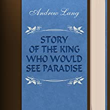 Andrew Lang: Story of the King Who Would See Paradise (       UNABRIDGED) by Andrew Lang Narrated by Anastasia Bertollo