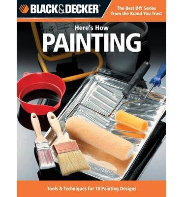 Black & Decker Here's How... Painting: Tools & Techniques for 18 Painting Designs (Black & Decker Here's How) (Paperback) - Common