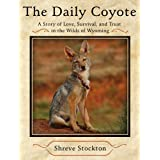 The Daily Coyote: A Story of Love, Survival, and Trust in the Wilds of Wyoming ~ Shreve Stockton