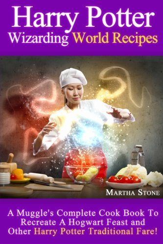 Harry Potter Wizarding World Recipes: A Muggle's Complete Cook Book To Recreate A Hogwart Feast and Other Harry Potter Traditional Fare! PDF