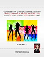 Get Celebrity Charisma and Learn How to Be and Look More Attractive : Discover the Secrets to Looking Younger, Sexier and Slimmer